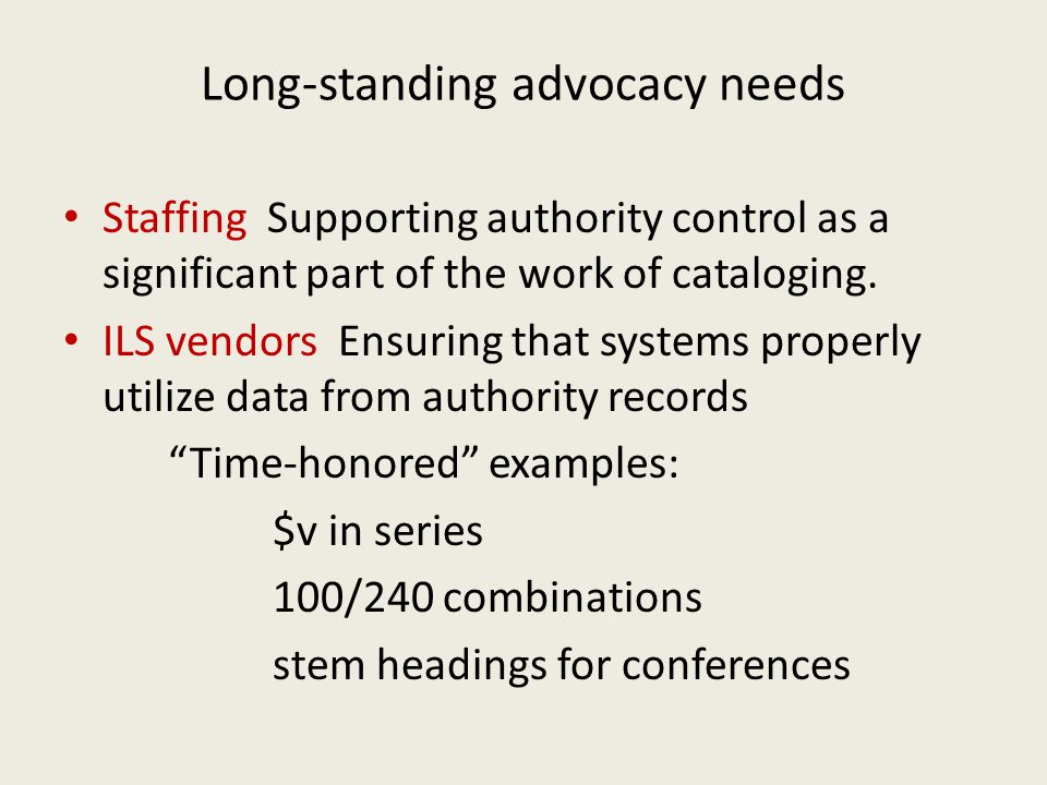 Long-standing advocacy needs Staffing Supporting authority control as a significant part of the work of cataloging. ILS vendors Ensuring that systems