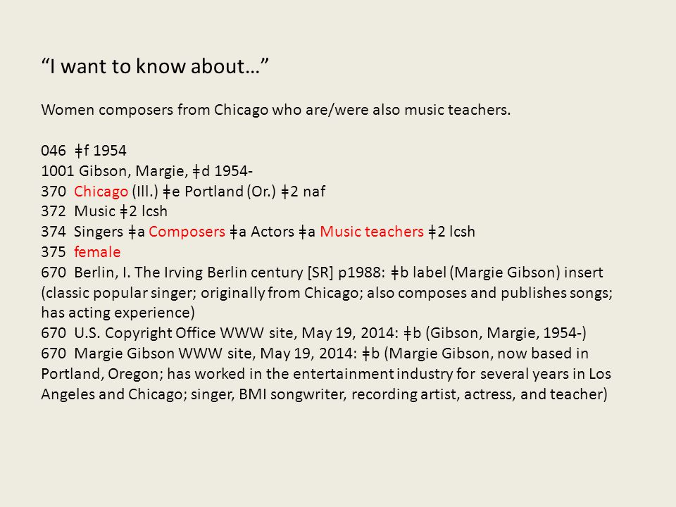 """I want to know about…"" Women composers from Chicago who are/were also music teachers. 046 ǂf 1954 1001 Gibson, Margie, ǂd 1954- 370 Chicago (Ill.) ǂe"