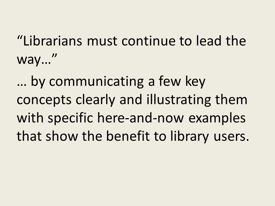 """Librarians must continue to lead the way…"" … by communicating a few key concepts clearly and illustrating them with specific here-and-now examples th"