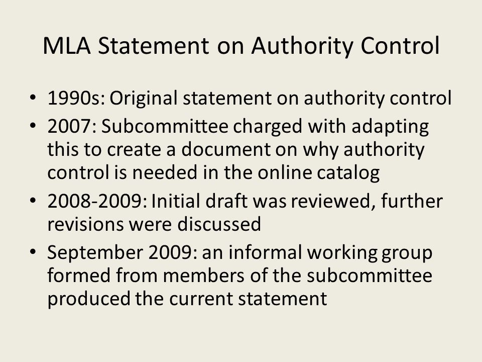 MLA Statement on Authority Control 1990s: Original statement on authority control 2007: Subcommittee charged with adapting this to create a document o