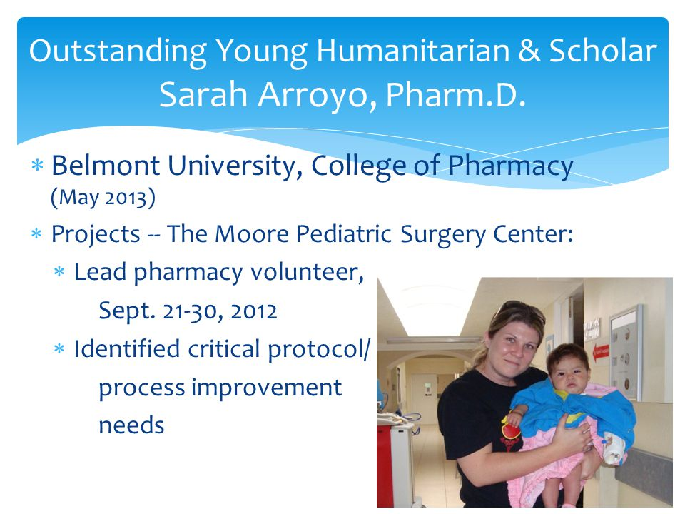  Belmont University, College of Pharmacy (May 2013)  Projects -- The Moore Pediatric Surgery Center:  Lead pharmacy volunteer, Sept.