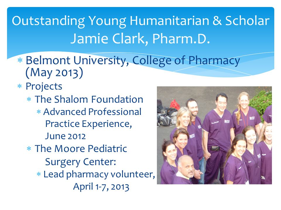  Belmont University, College of Pharmacy (May 2013)  Projects  The Shalom Foundation  Advanced Professional Practice Experience, June 2012  The Moore Pediatric Surgery Center:  Lead pharmacy volunteer, April 1-7, 2013 Outstanding Young Humanitarian & Scholar Jamie Clark, Pharm.D.