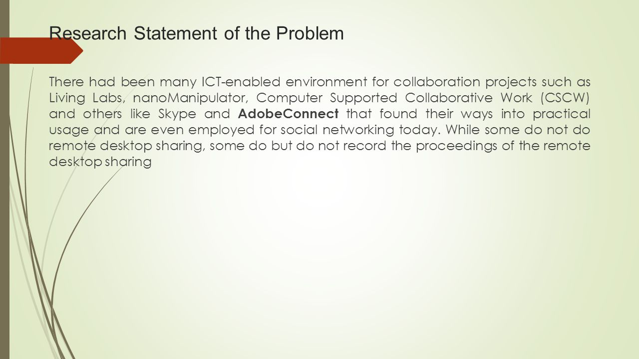 Research Statement of the Problem There had been many ICT-enabled environment for collaboration projects such as Living Labs, nanoManipulator, Computer Supported Collaborative Work (CSCW) and others like Skype and AdobeConnect that found their ways into practical usage and are even employed for social networking today.
