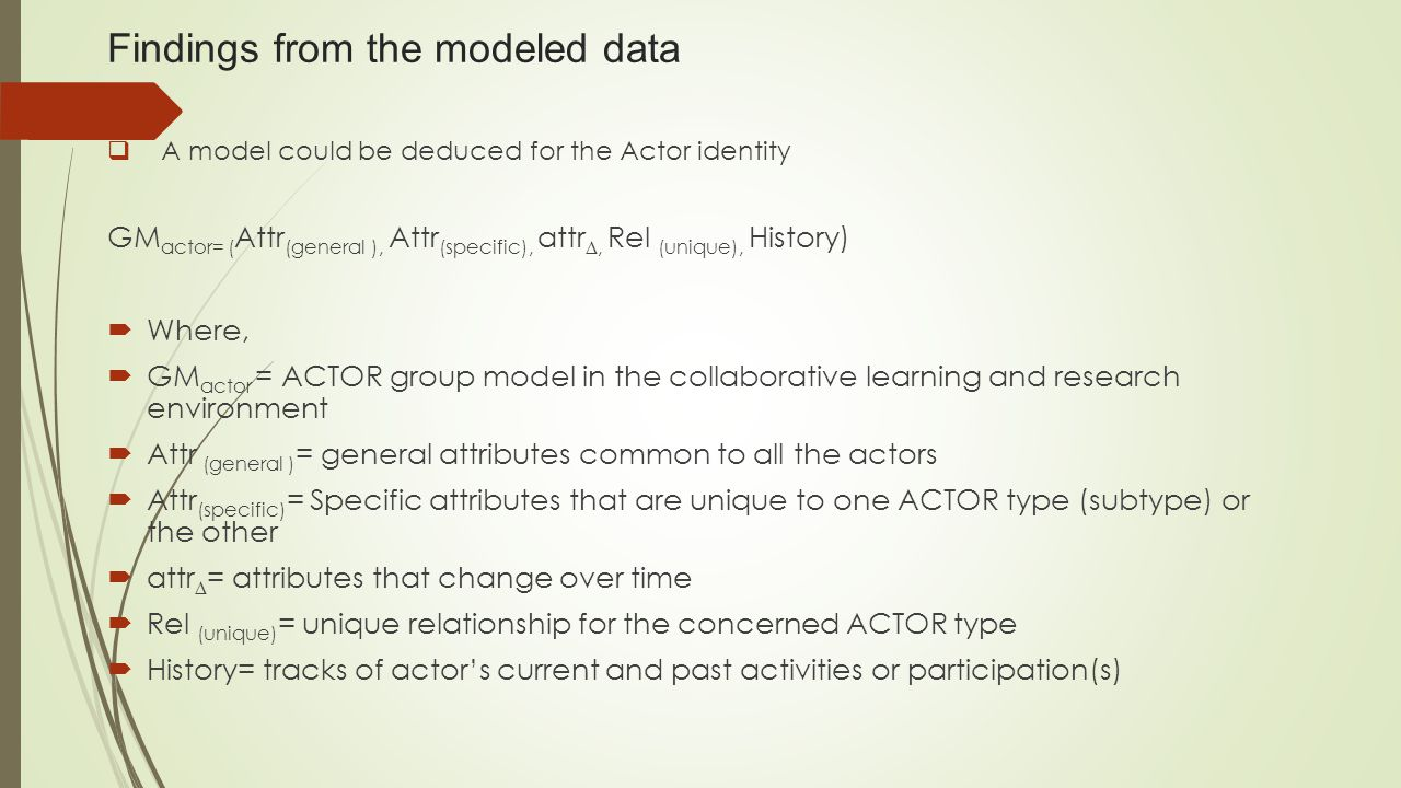 Findings from the modeled data  A model could be deduced for the Actor identity GM actor= ( Attr (general ), Attr (specific), attr ∆, Rel (unique), History)  Where,  GM actor = ACTOR group model in the collaborative learning and research environment  Attr (general ) = general attributes common to all the actors  Attr (specific) = Specific attributes that are unique to one ACTOR type (subtype) or the other  attr ∆ = attributes that change over time  Rel (unique) = unique relationship for the concerned ACTOR type  History= tracks of actor's current and past activities or participation(s)