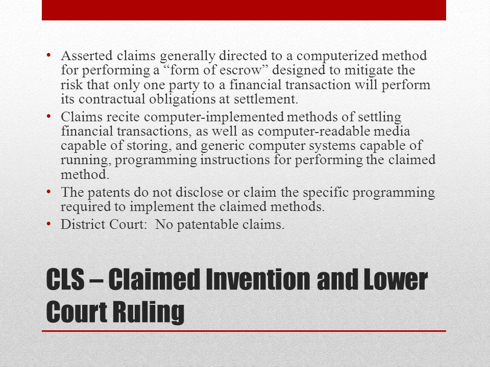"CLS – Claimed Invention and Lower Court Ruling Asserted claims generally directed to a computerized method for performing a ""form of escrow"" designed"