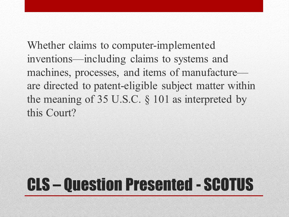 CLS – Question Presented - SCOTUS Whether claims to computer-implemented inventions—including claims to systems and machines, processes, and items of