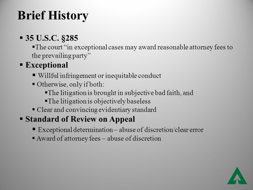 "Brief History  35 U.S.C. §285  The court ""in exceptional cases may award reasonable attorney fees to the prevailing party""  Exceptional  Willful i"