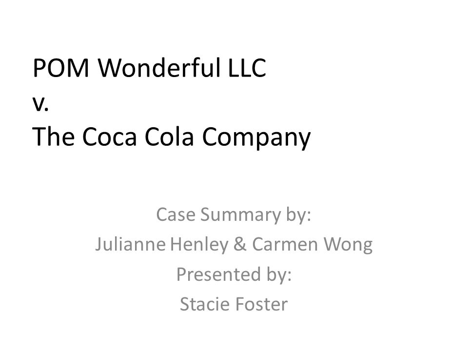 POM Wonderful LLC v. The Coca Cola Company Case Summary by: Julianne Henley & Carmen Wong Presented by: Stacie Foster