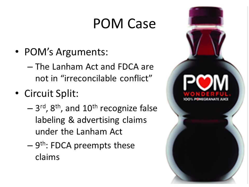 "POM Case POM's Arguments: – The Lanham Act and FDCA are not in ""irreconcilable conflict"" Circuit Split: – 3 rd, 8 th, and 10 th recognize false labeli"