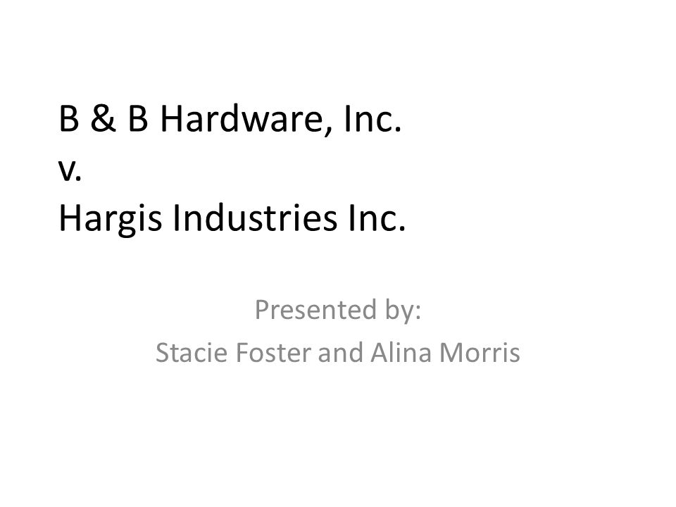 B & B Hardware, Inc. v. Hargis Industries Inc. Presented by: Stacie Foster and Alina Morris