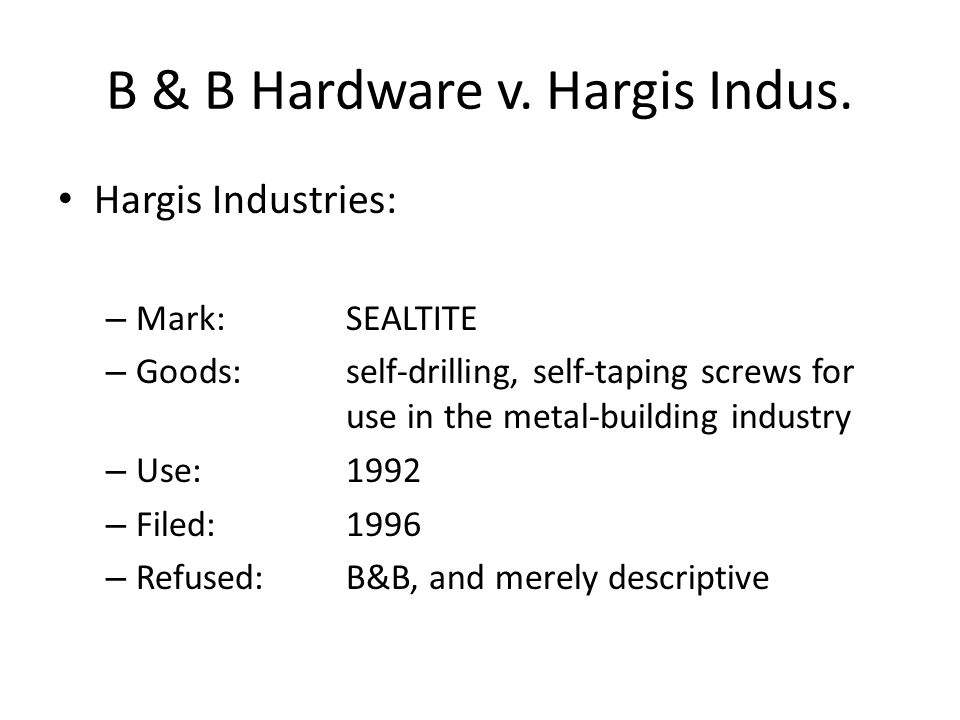 B & B Hardware v. Hargis Indus. Hargis Industries: – Mark:SEALTITE – Goods:self-drilling, self-taping screws for use in the metal-building industry –
