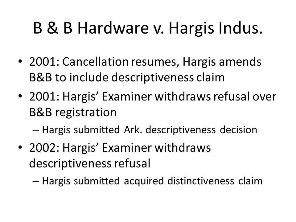 B & B Hardware v. Hargis Indus. 2001: Cancellation resumes, Hargis amends B&B to include descriptiveness claim 2001: Hargis' Examiner withdraws refusa