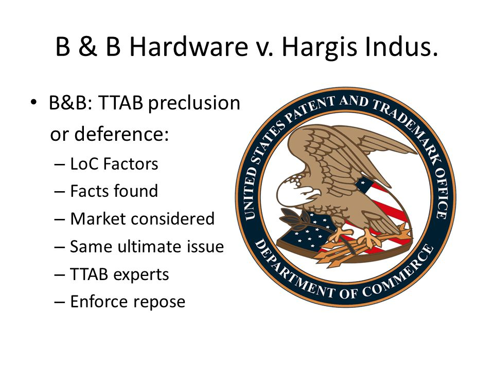 B & B Hardware v. Hargis Indus. B&B: TTAB preclusion or deference: – LoC Factors – Facts found – Market considered – Same ultimate issue – TTAB expert