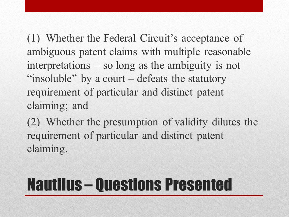 Nautilus – Questions Presented (1) Whether the Federal Circuit's acceptance of ambiguous patent claims with multiple reasonable interpretations – so l