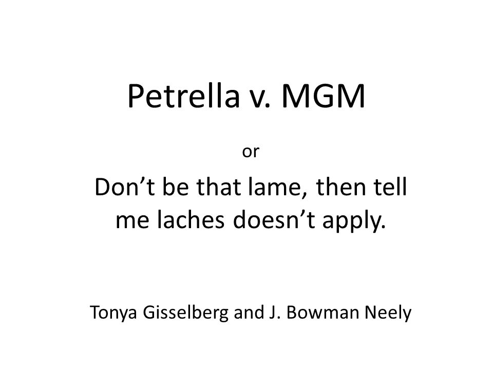 Petrella v. MGM or Don't be that lame, then tell me laches doesn't apply. Tonya Gisselberg and J. Bowman Neely