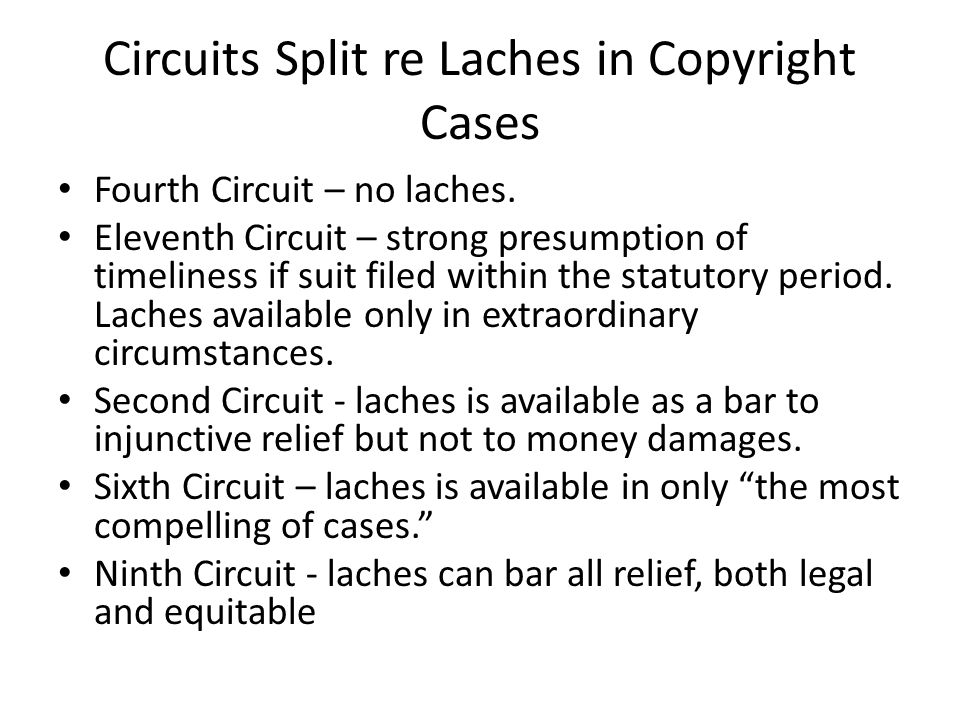 Circuits Split re Laches in Copyright Cases Fourth Circuit – no laches. Eleventh Circuit – strong presumption of timeliness if suit filed within the s