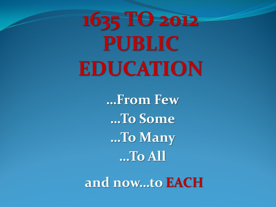1635 TO 2012 PUBLICEDUCATION …From Few …To Some …To Many …To All and now…toEACH and now…to EACH