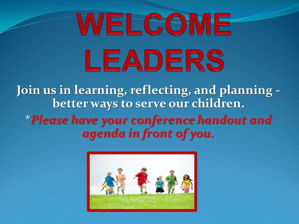Join us in learning, reflecting, and planning - better ways to serve our children. *Please have your conference handout and agenda in front of you.