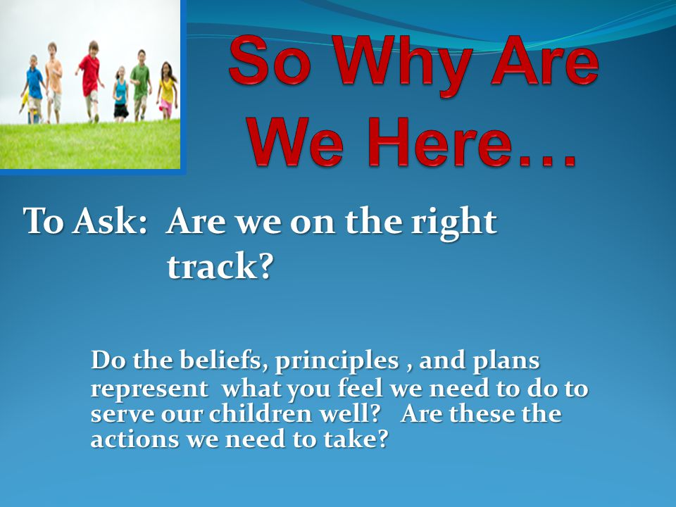 To Ask: Are we on the right track? track? Do the beliefs, principles, and plans represent what you feel we need to do to serve our children well? Are
