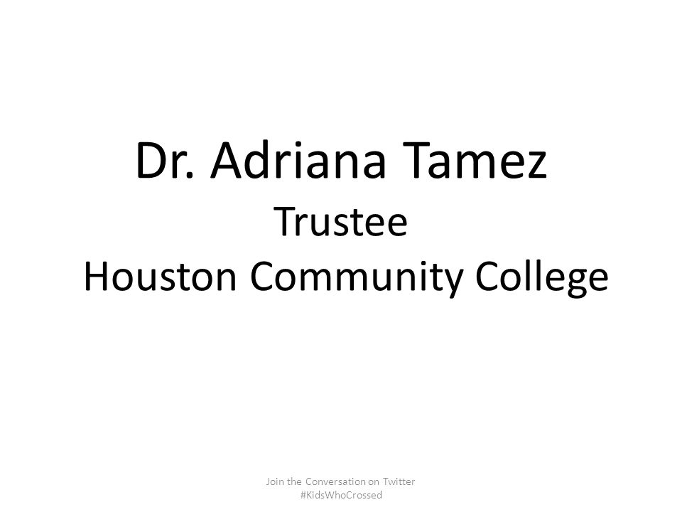 Dr. Adriana Tamez Trustee Houston Community College Join the Conversation on Twitter #KidsWhoCrossed