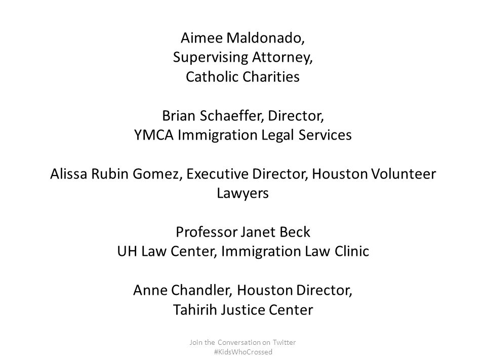 Aimee Maldonado, Supervising Attorney, Catholic Charities Brian Schaeffer, Director, YMCA Immigration Legal Services Alissa Rubin Gomez, Executive Director, Houston Volunteer Lawyers Professor Janet Beck UH Law Center, Immigration Law Clinic Anne Chandler, Houston Director, Tahirih Justice Center Join the Conversation on Twitter #KidsWhoCrossed