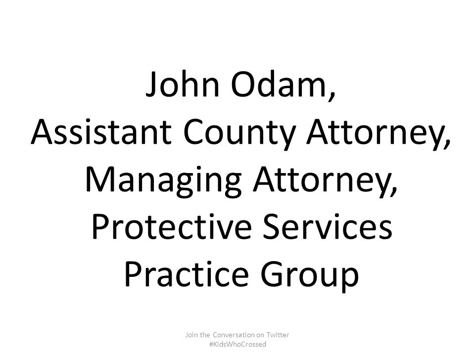 John Odam, Assistant County Attorney, Managing Attorney, Protective Services Practice Group Join the Conversation on Twitter #KidsWhoCrossed