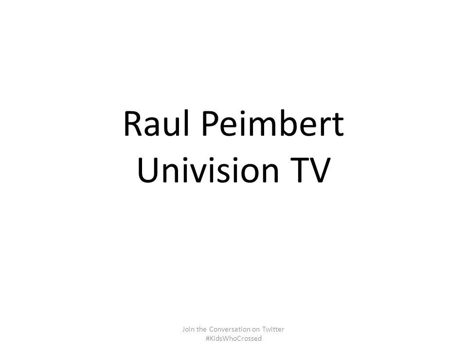 Raul Peimbert Univision TV Join the Conversation on Twitter #KidsWhoCrossed