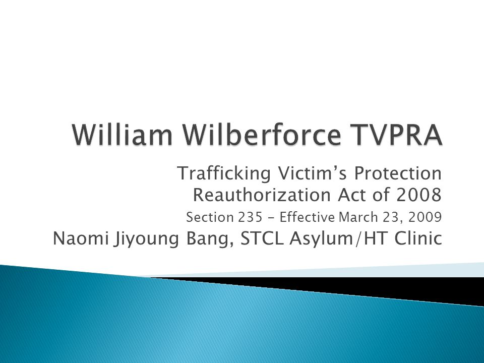 Trafficking Victim's Protection Reauthorization Act of 2008 Section 235 - Effective March 23, 2009 Naomi Jiyoung Bang, STCL Asylum/HT Clinic