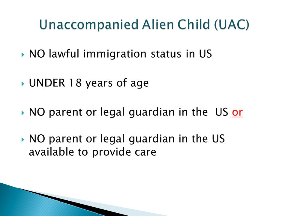  NO lawful immigration status in US  UNDER 18 years of age  NO parent or legal guardian in the US or  NO parent or legal guardian in the US available to provide care
