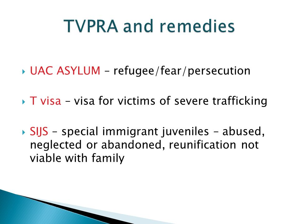  UAC ASYLUM – refugee/fear/persecution  T visa – visa for victims of severe trafficking  SIJS – special immigrant juveniles – abused, neglected or abandoned, reunification not viable with family