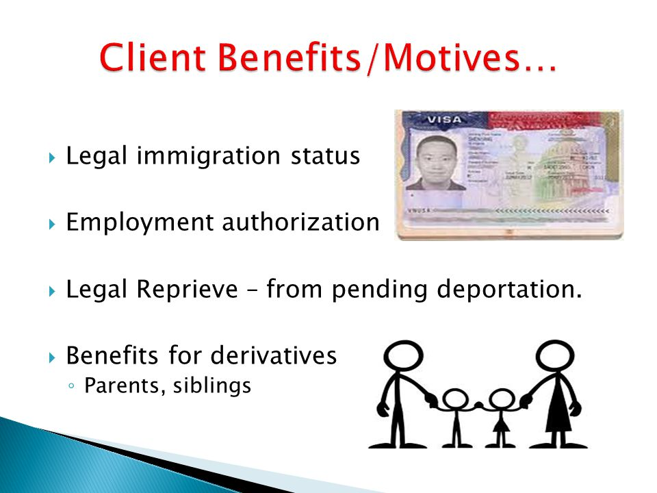  Legal immigration status  Employment authorization  Legal Reprieve – from pending deportation.