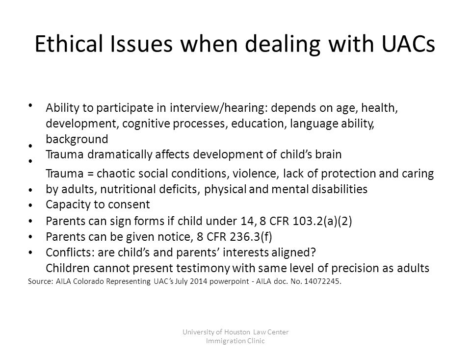 Ethical Issues when dealing with UACs Ability to participate in interview/hearing: depends on age, health, development, cognitive processes, education, language ability, background Trauma dramatically affects development of child's brain Trauma = chaotic social conditions, violence, lack of protection and caring by adults, nutritional deficits, physical and mental disabilities Capacity to consent Parents can sign forms if child under 14, 8 CFR 103.2(a)(2) Parents can be given notice, 8 CFR 236.3(f) Conflicts: are child's and parents' interests aligned.