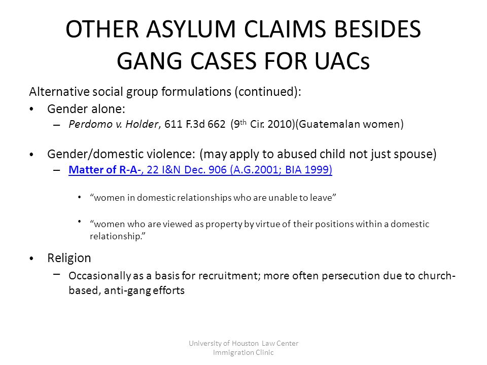 OTHER ASYLUM CLAIMS BESIDES GANG CASES FOR UACs Alternative social group formulations (continued): Gender alone: – (9 th Perdomo v.