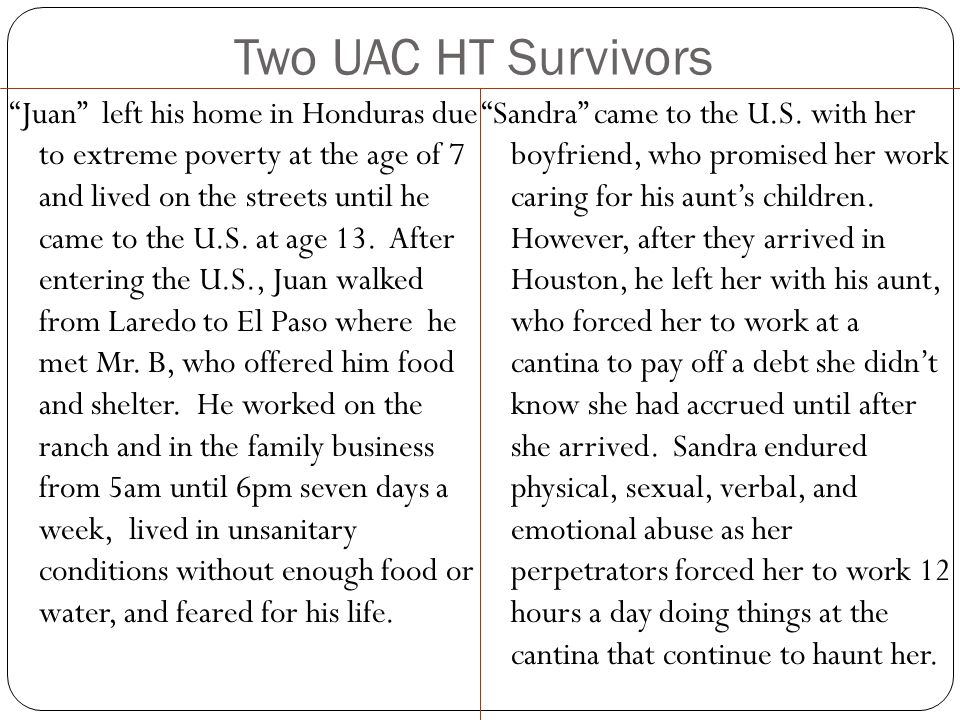 Two UAC HT Survivors Juan left his home in Honduras due to extreme poverty at the age of 7 and lived on the streets until he came to the U.S.