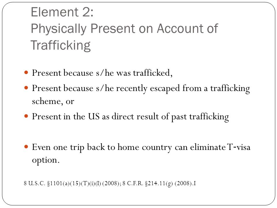 Element 2: Physically Present on Account of Trafficking Present because s/he was trafficked, Present because s/he recently escaped from a trafficking scheme, or Present in the US as direct result of past trafficking Even one trip back to home country can eliminate T ‐ visa option.