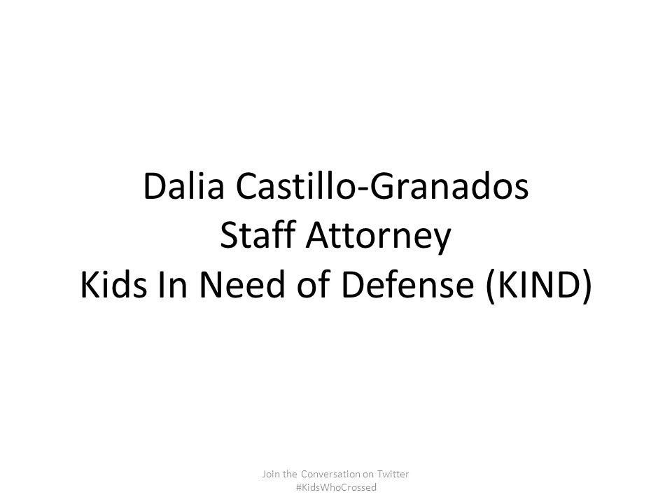 Dalia Castillo-Granados Staff Attorney Kids In Need of Defense (KIND) Join the Conversation on Twitter #KidsWhoCrossed