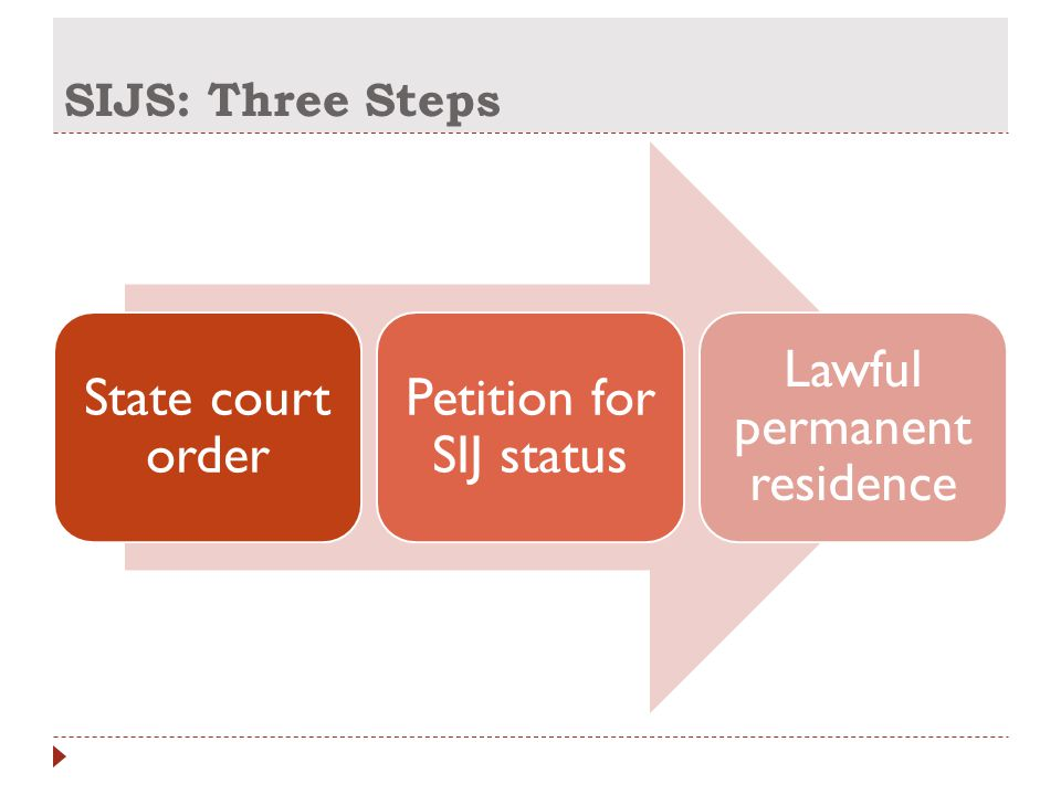 SIJS: Three Steps State court order Petition for SIJ status Lawful permanent residence
