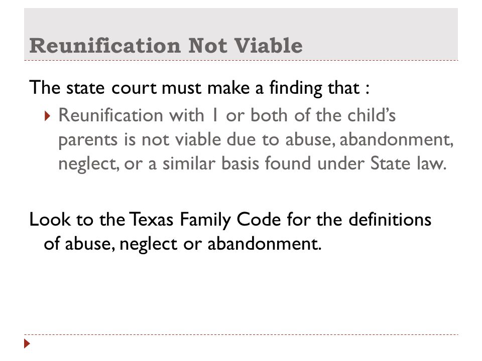Reunification Not Viable The state court must make a finding that :  Reunification with 1 or both of the child's parents is not viable due to abuse, abandonment, neglect, or a similar basis found under State law.