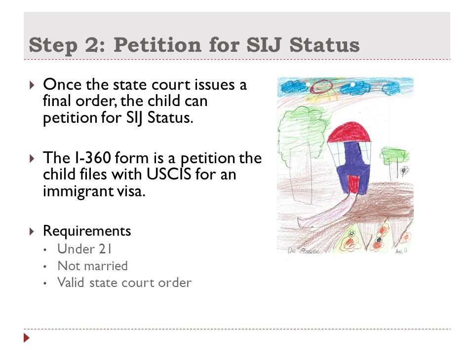 Step 2: Petition for SIJ Status  Once the state court issues a final order, the child can petition for SIJ Status.