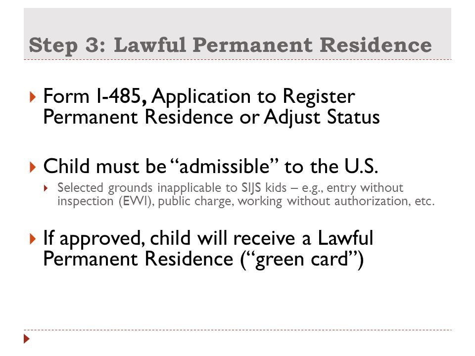 Step 3: Lawful Permanent Residence  Form I-485, Application to Register Permanent Residence or Adjust Status  Child must be admissible to the U.S.
