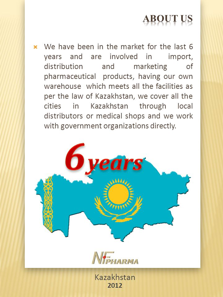 Kazakhstan 2012  We have been in the market for the last 6 years and are involved in import, distribution and marketing of pharmaceutical products, having our own warehouse which meets all the facilities as per the law of Kazakhstan, we cover all the cities in Kazakhstan through local distributors or medical shops and we work with government organizations directly.