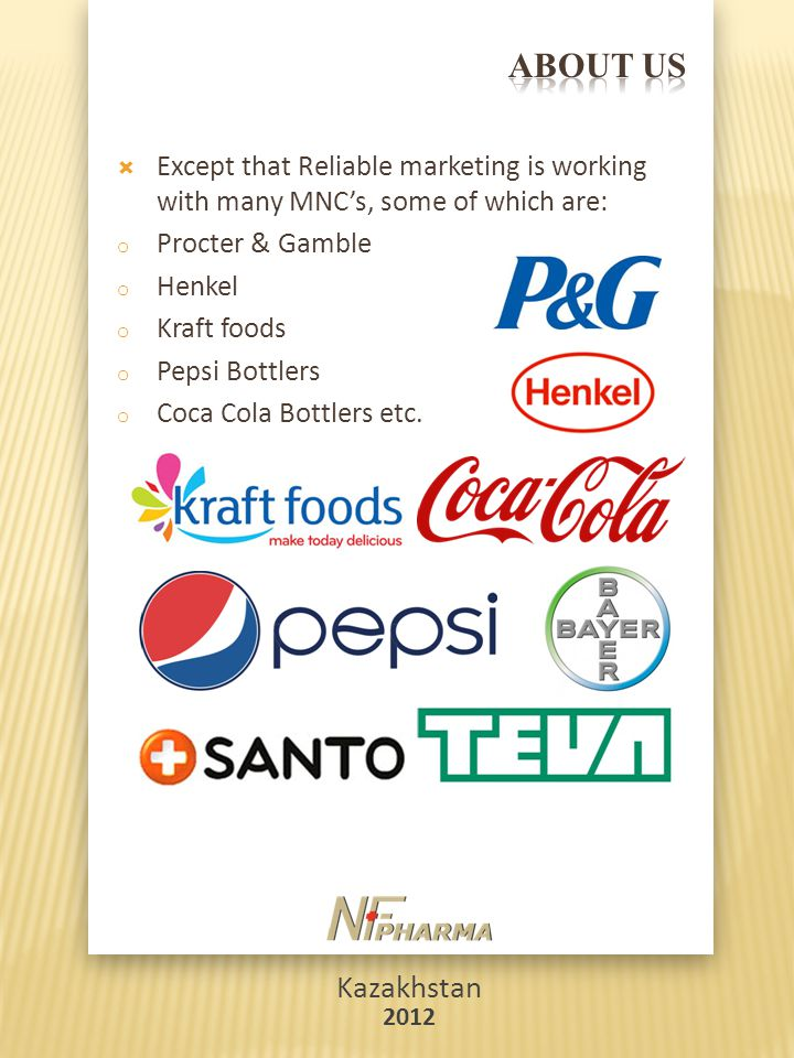 Kazakhstan 2012  Except that Reliable marketing is working with many MNC's, some of which are: o Procter & Gamble o Henkel o Kraft foods o Pepsi Bottlers o Coca Cola Bottlers etc.
