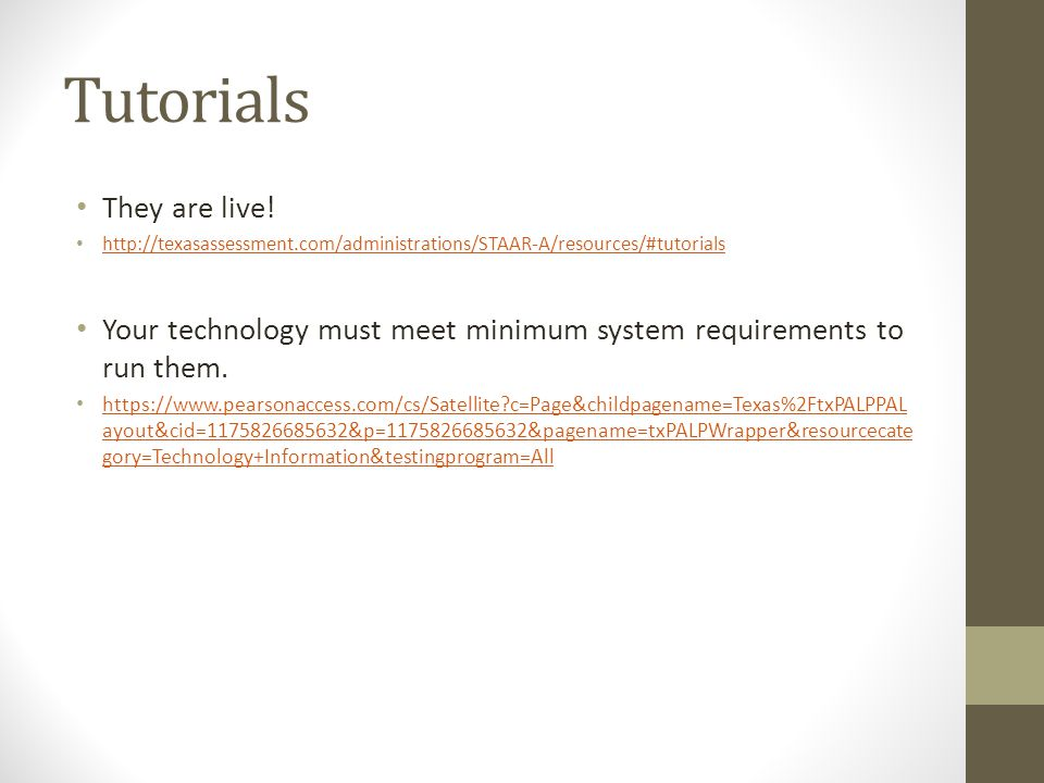 Tutorials They are live! http://texasassessment.com/administrations/STAAR-A/resources/#tutorials Your technology must meet minimum system requirements
