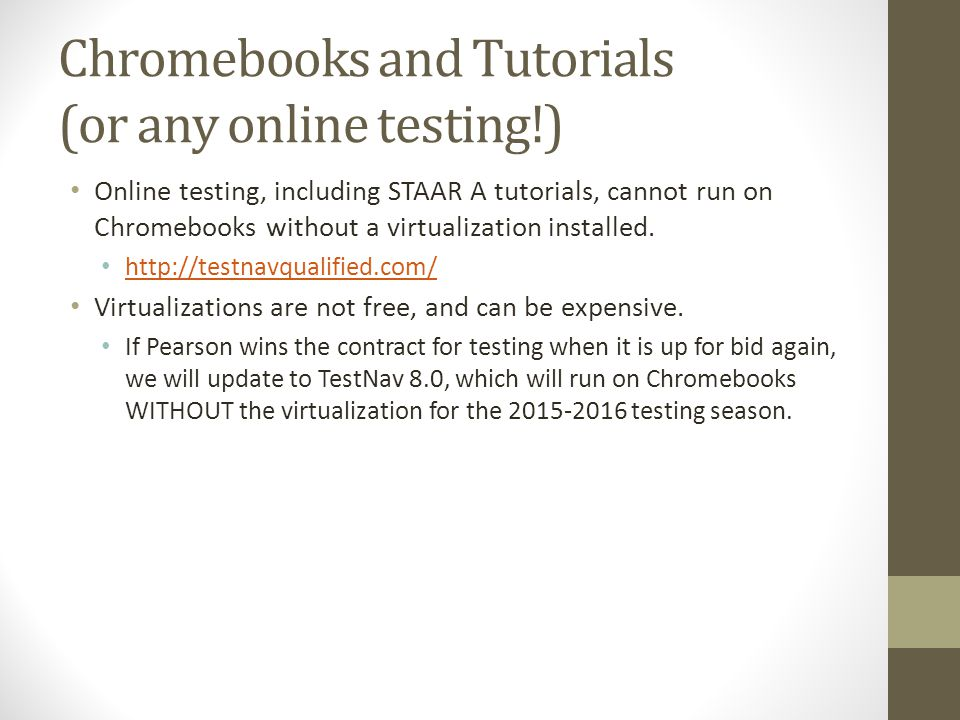 Chromebooks and Tutorials (or any online testing!) Online testing, including STAAR A tutorials, cannot run on Chromebooks without a virtualization ins