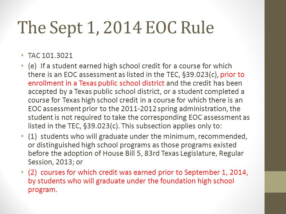 The Sept 1, 2014 EOC Rule TAC 101.3021 (e) If a student earned high school credit for a course for which there is an EOC assessment as listed in the T