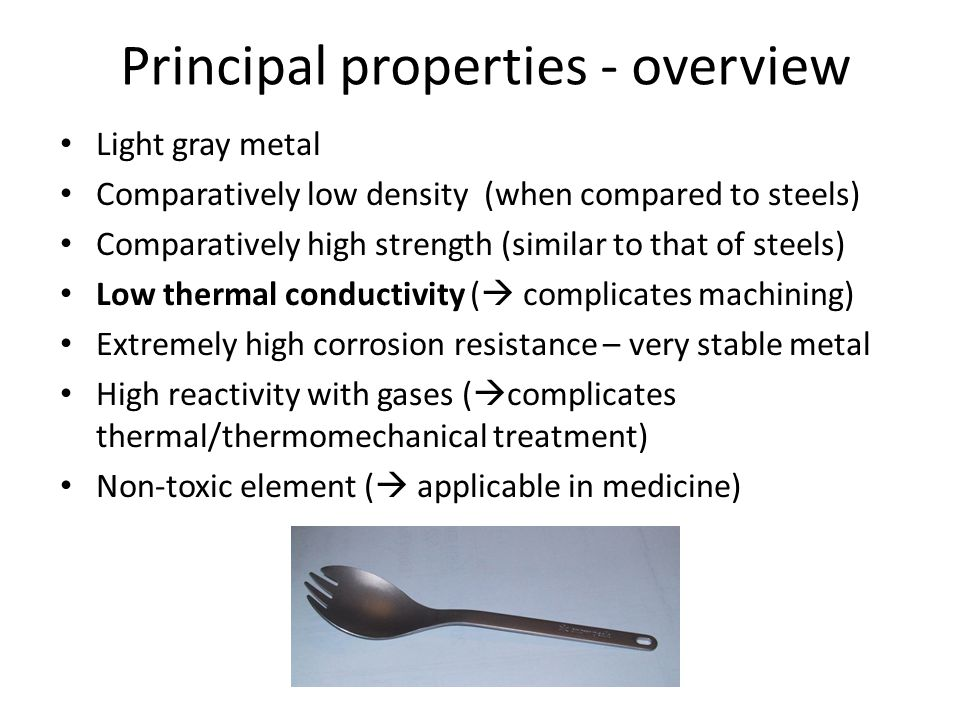 Principal properties - overview Light gray metal Comparatively low density (when compared to steels) Comparatively high strength (similar to that of s