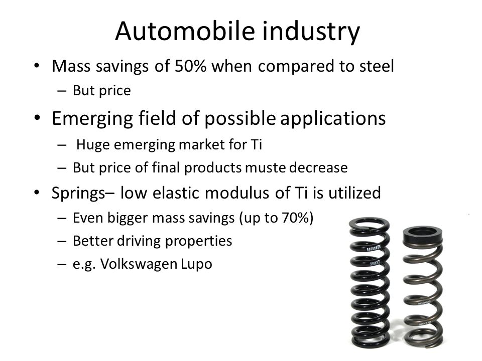 Automobile industry Mass savings of 50% when compared to steel – But price Emerging field of possible applications – Huge emerging market for Ti – But