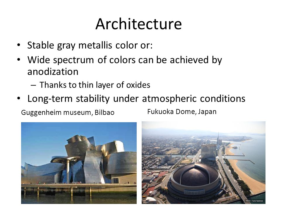 Architecture Stable gray metallis color or: Wide spectrum of colors can be achieved by anodization – Thanks to thin layer of oxides Long-term stabilit