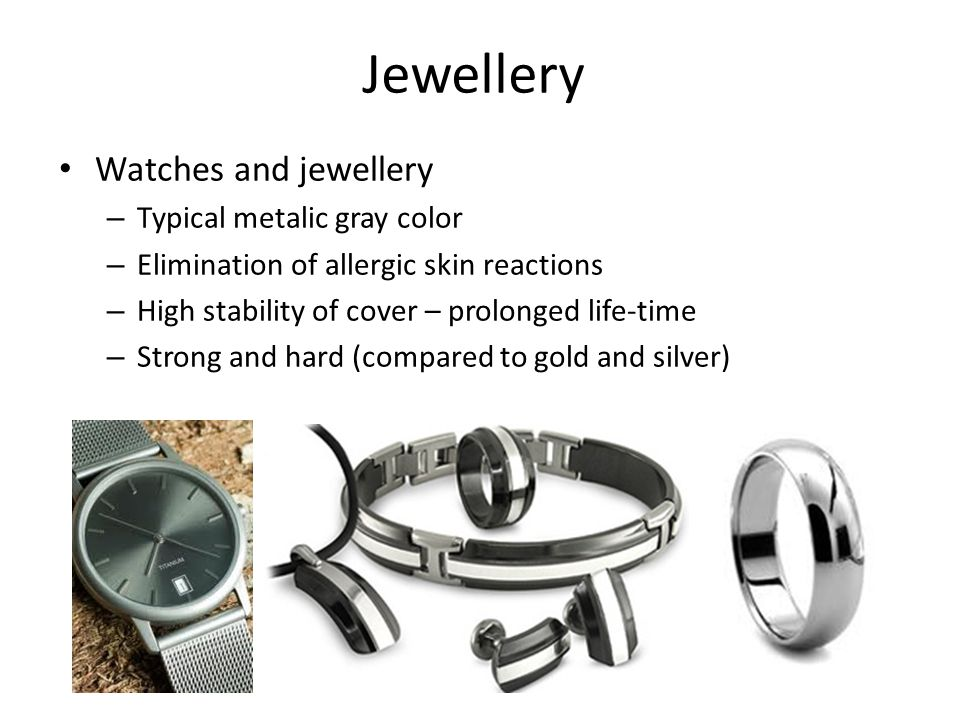 Jewellery Watches and jewellery – Typical metalic gray color – Elimination of allergic skin reactions – High stability of cover – prolonged life-time – Strong and hard (compared to gold and silver)