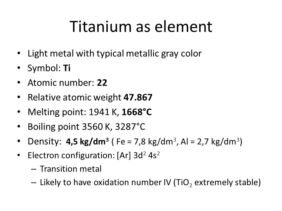 Light metal with typical metallic gray color Symbol: Ti Atomic number: 22 Relative atomic weight 47.867 Melting point: 1941 K, 1668°C Boiling point 3560 K, 3287°C Density: 4,5 kg/dm 3 ( Fe = 7,8 kg/dm 3, Al = 2,7 kg/dm 3 ) Electron configuration: [Ar] 3d 2 4s 2 – Transition metal – Likely to have oxidation number IV (TiO 2 extremely stable)
